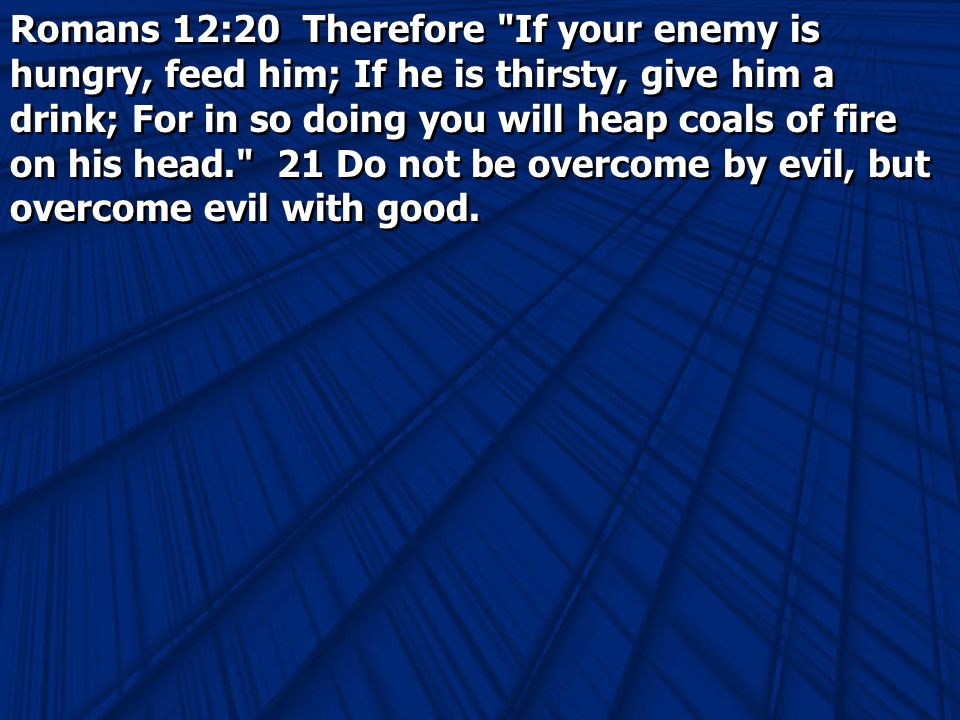 Romans 12:20 Therefore If your enemy is hungry, feed him; If he is thirsty, give him a drink; For in so doing you will heap coals of fire on his head. 21 Do not be overcome by evil, but overcome evil with good.