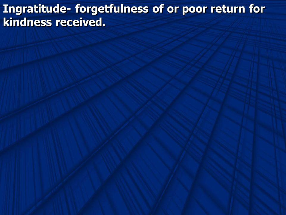 Ingratitude- forgetfulness of or poor return for kindness received.