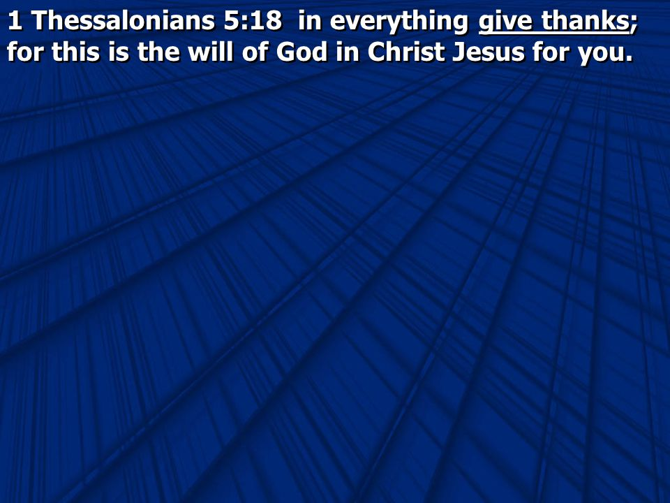 1 Thessalonians 5:18 in everything give thanks; for this is the will of God in Christ Jesus for you.