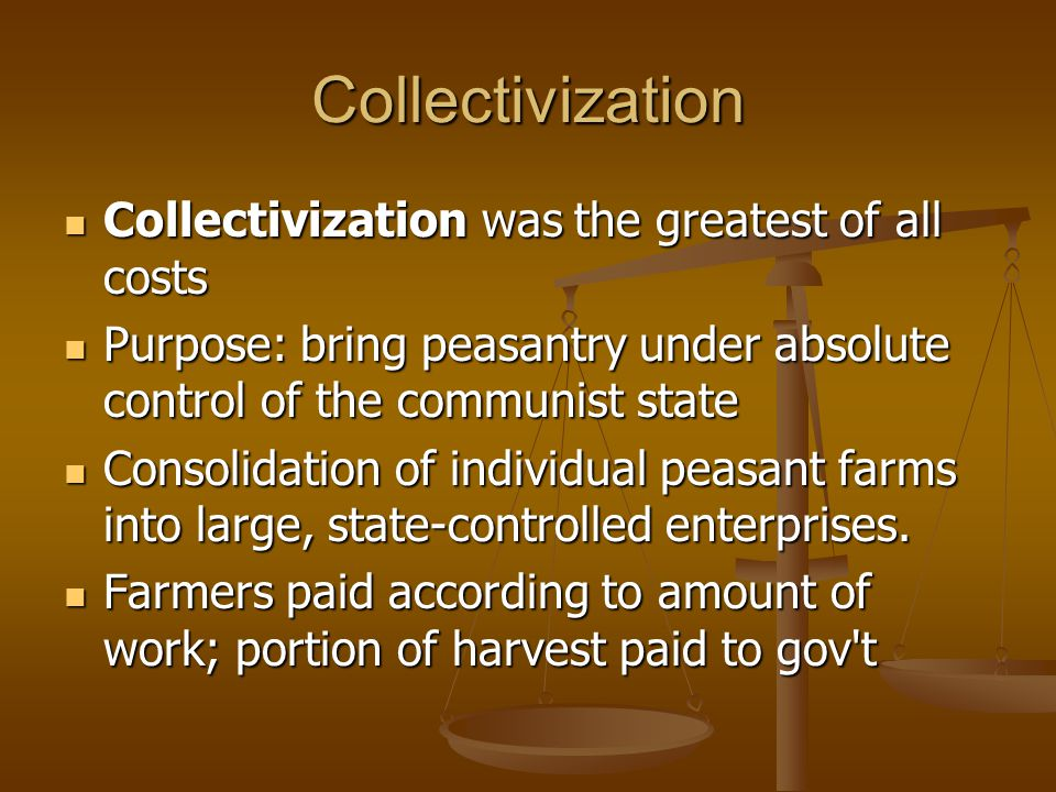 Collectivization Collectivization was the greatest of all costs Collectivization was the greatest of all costs Purpose: bring peasantry under absolute