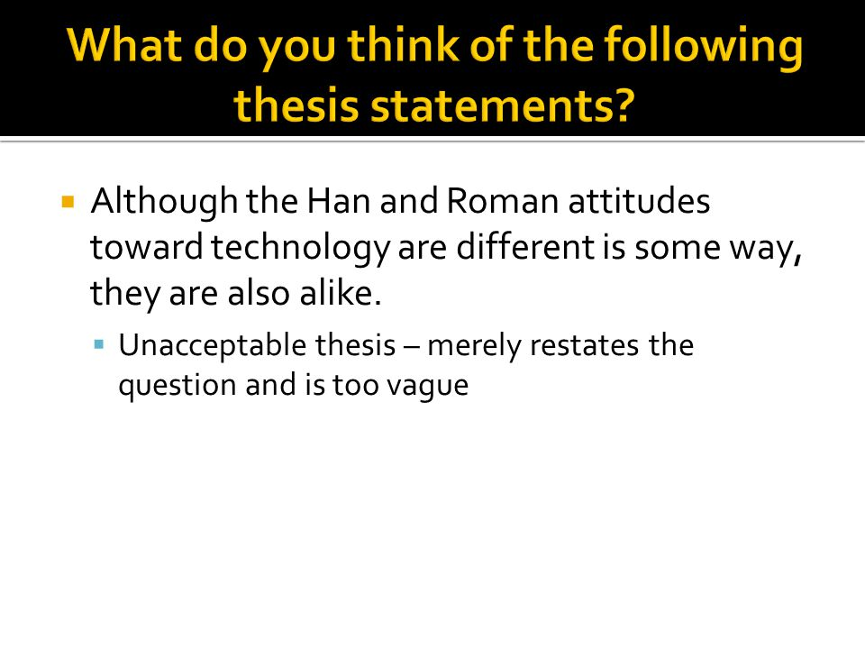  Although the Han and Roman attitudes toward technology are different is some way, they are also alike.  Unacceptable thesis – merely restates the q