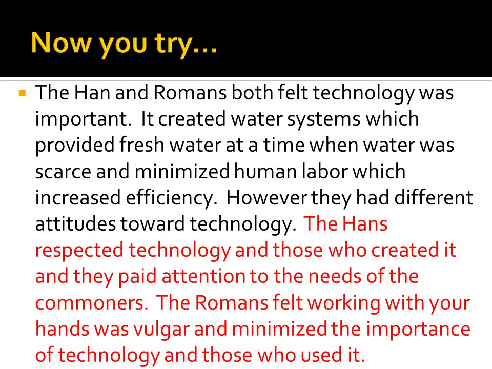  The Han and Romans both felt technology was important. It created water systems which provided fresh water at a time when water was scarce and minim
