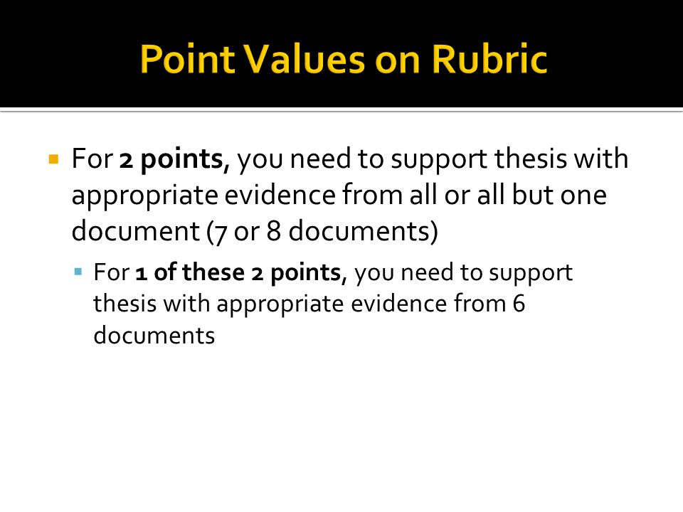  For 2 points, you need to support thesis with appropriate evidence from all or all but one document (7 or 8 documents)  For 1 of these 2 points, yo