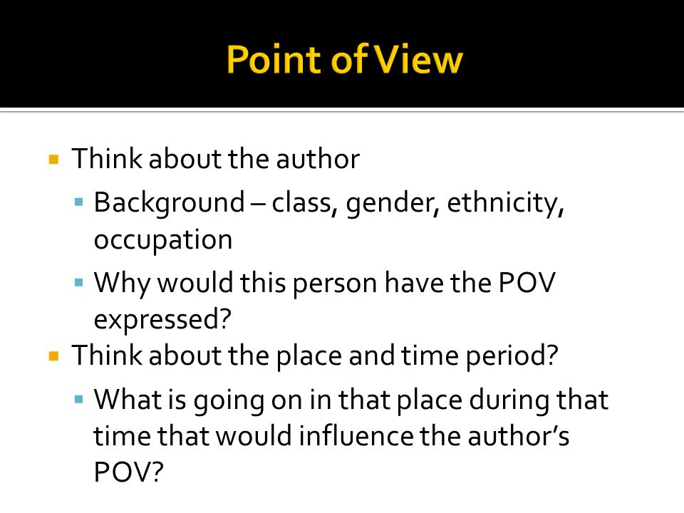 Think about the author  Background – class, gender, ethnicity, occupation  Why would this person have the POV expressed?  Think about the place a
