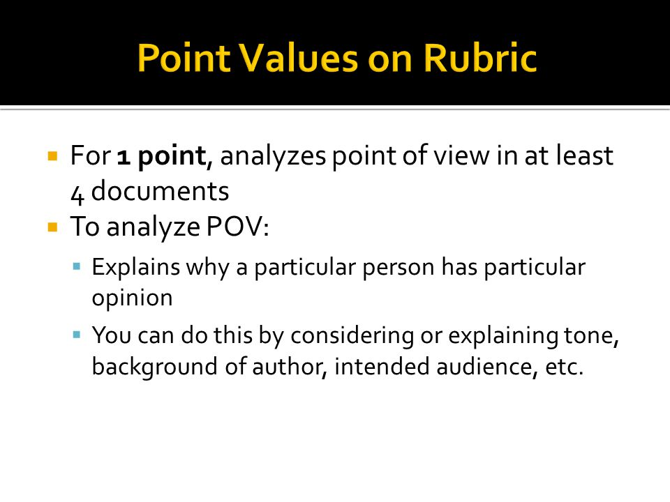  For 1 point, analyzes point of view in at least 4 documents  To analyze POV:  Explains why a particular person has particular opinion  You can do