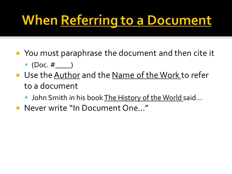  You must paraphrase the document and then cite it  (Doc. #____)  Use the Author and the Name of the Work to refer to a document  John Smith in hi