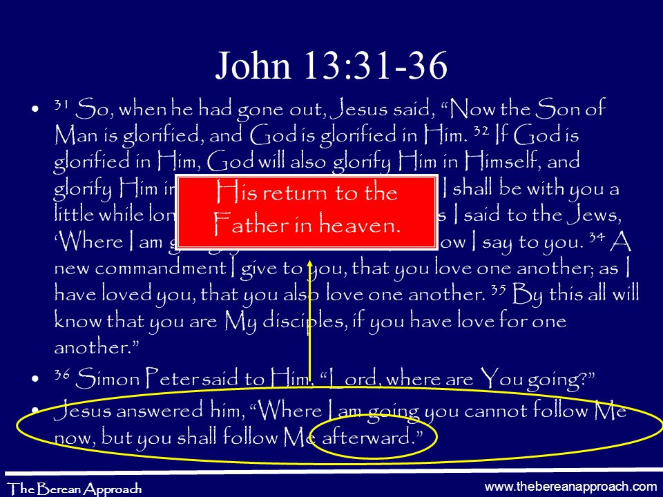 www.thebereanapproach.com The Berean Approach John 13:31-36 31 So, when he had gone out, Jesus said, Now the Son of Man is glorified, and God is glorified in Him.