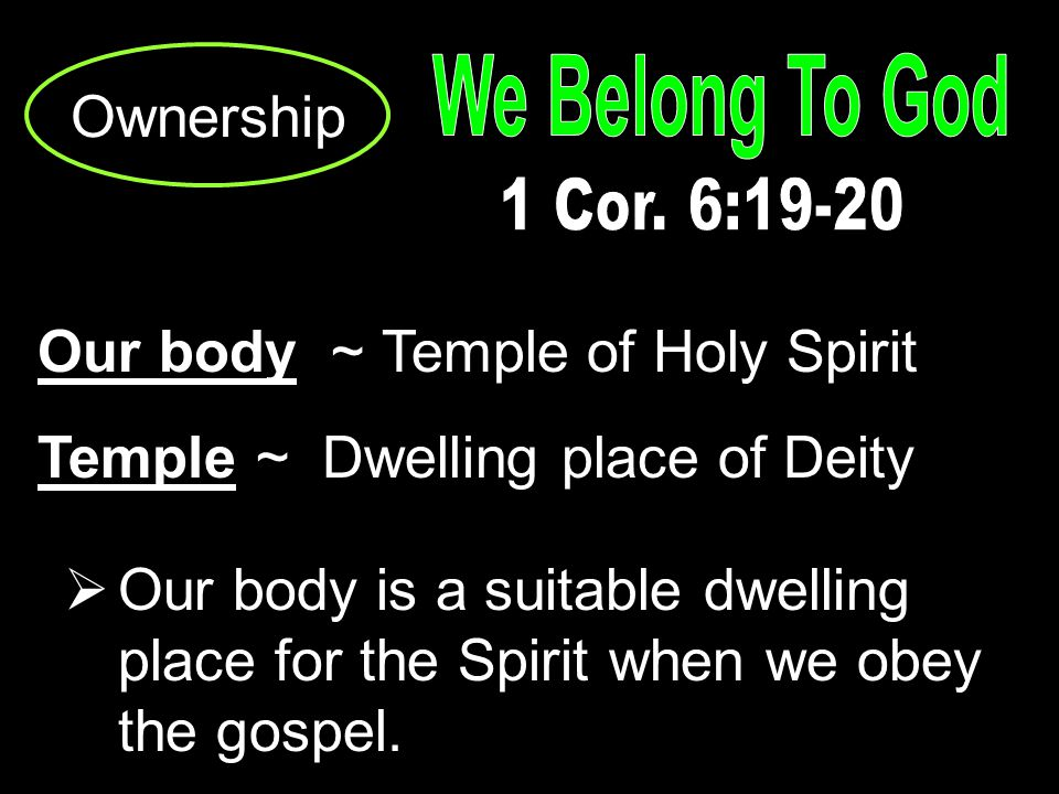 Ownership Our body ~ Temple of Holy Spirit Temple ~ Dwelling place of Deity  Our body is a suitable dwelling place for the Spirit when we obey the gospel.