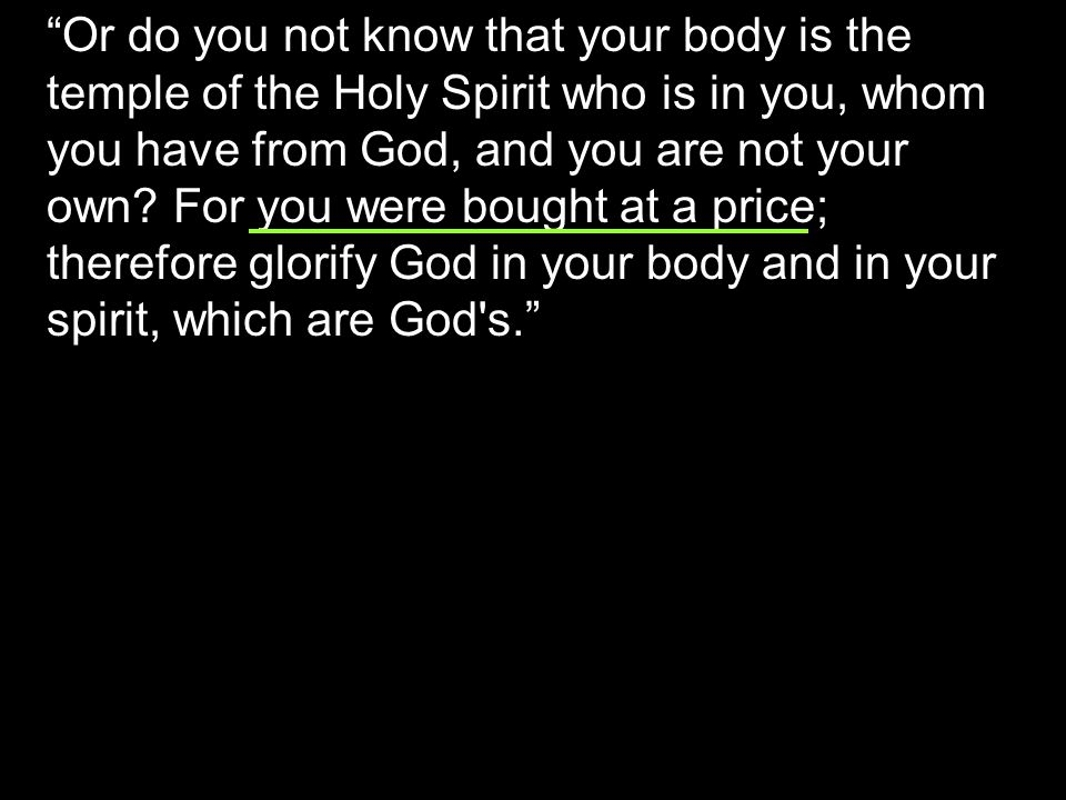 Or do you not know that your body is the temple of the Holy Spirit who is in you, whom you have from God, and you are not your own.