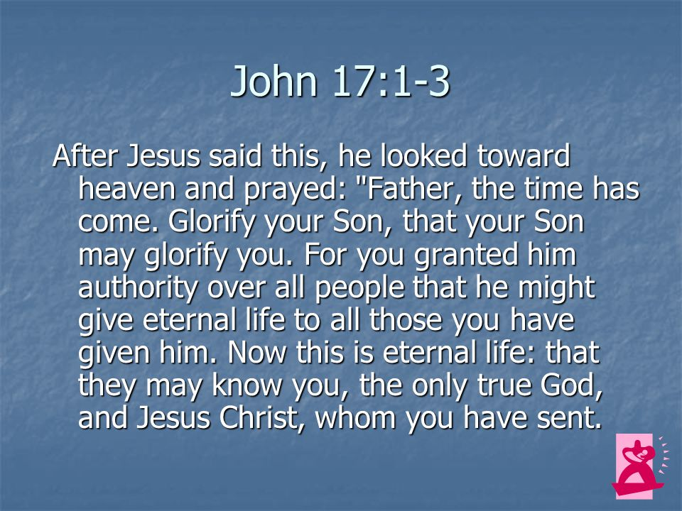 John 17:1-3 After Jesus said this, he looked toward heaven and prayed: Father, the time has come.