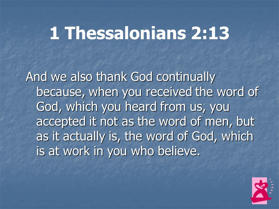 1 Thessalonians 2:13 And we also thank God continually because, when you received the word of God, which you heard from us, you accepted it not as the word of men, but as it actually is, the word of God, which is at work in you who believe.