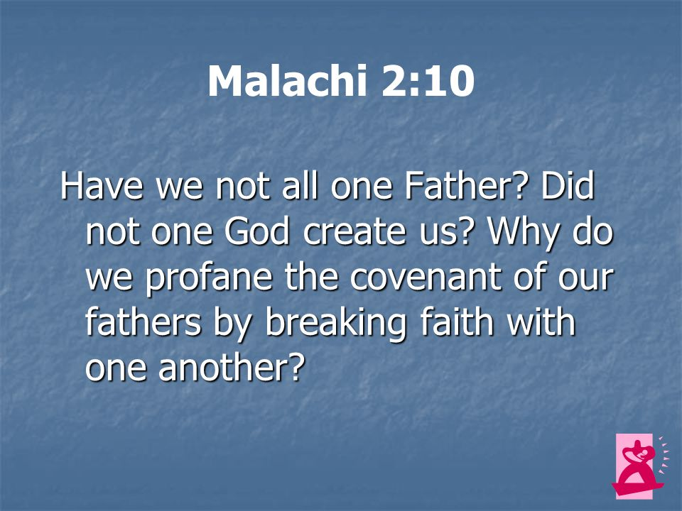Malachi 2:10 Have we not all one Father.Did not one God create us.