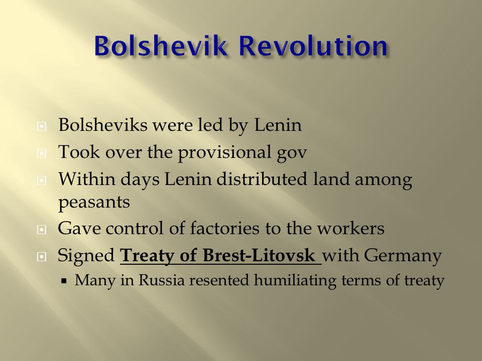  Bolsheviks were led by Lenin  Took over the provisional gov  Within days Lenin distributed land among peasants  Gave control of factories to the workers  Signed Treaty of Brest-Litovsk with Germany  Many in Russia resented humiliating terms of treaty