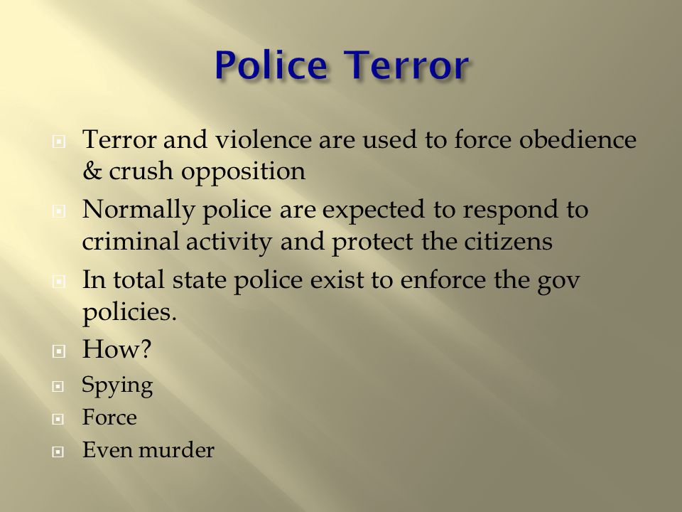 Terror and violence are used to force obedience & crush opposition  Normally police are expected to respond to criminal activity and protect the citizens  In total state police exist to enforce the gov policies.