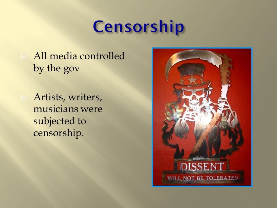  All media controlled by the gov  Artists, writers, musicians were subjected to censorship.