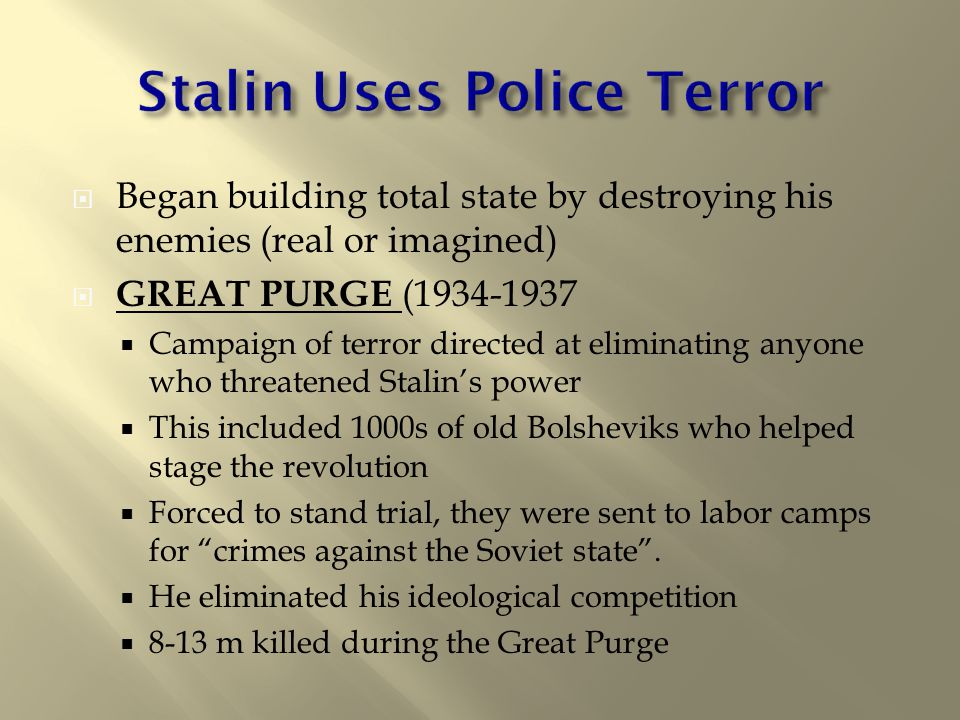  Began building total state by destroying his enemies (real or imagined)  GREAT PURGE (1934-1937  Campaign of terror directed at eliminating anyone who threatened Stalin's power  This included 1000s of old Bolsheviks who helped stage the revolution  Forced to stand trial, they were sent to labor camps for crimes against the Soviet state .