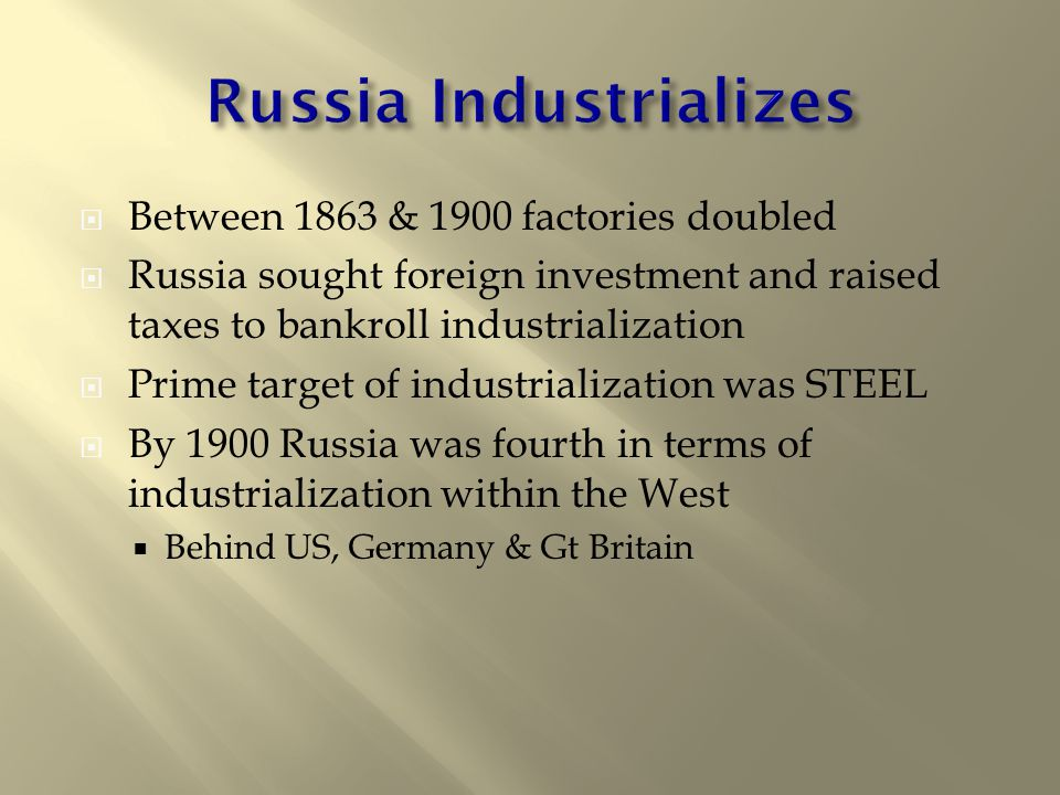  Between 1863 & 1900 factories doubled  Russia sought foreign investment and raised taxes to bankroll industrialization  Prime target of industrialization was STEEL  By 1900 Russia was fourth in terms of industrialization within the West  Behind US, Germany & Gt Britain