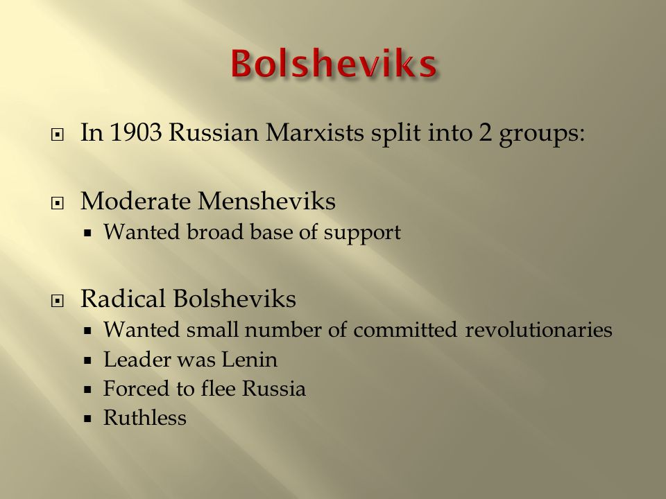  In 1903 Russian Marxists split into 2 groups:  Moderate Mensheviks  Wanted broad base of support  Radical Bolsheviks  Wanted small number of committed revolutionaries  Leader was Lenin  Forced to flee Russia  Ruthless