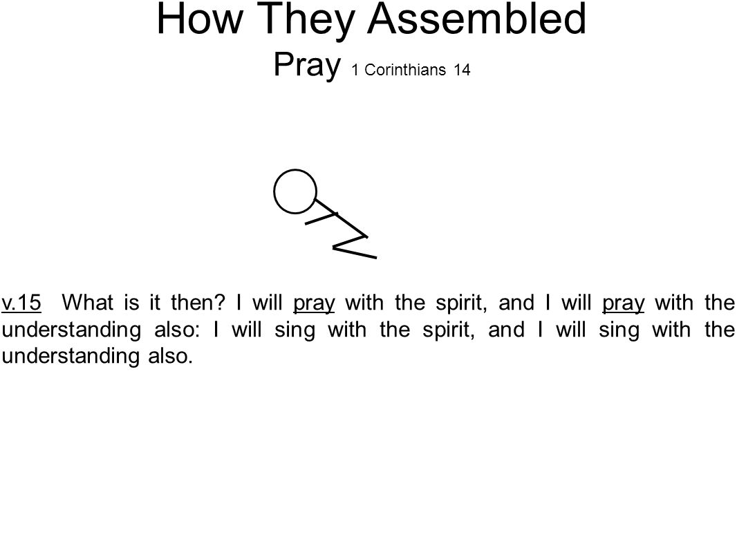 How They Assembled Pray 1 Corinthians 14 v.15 What is it then.