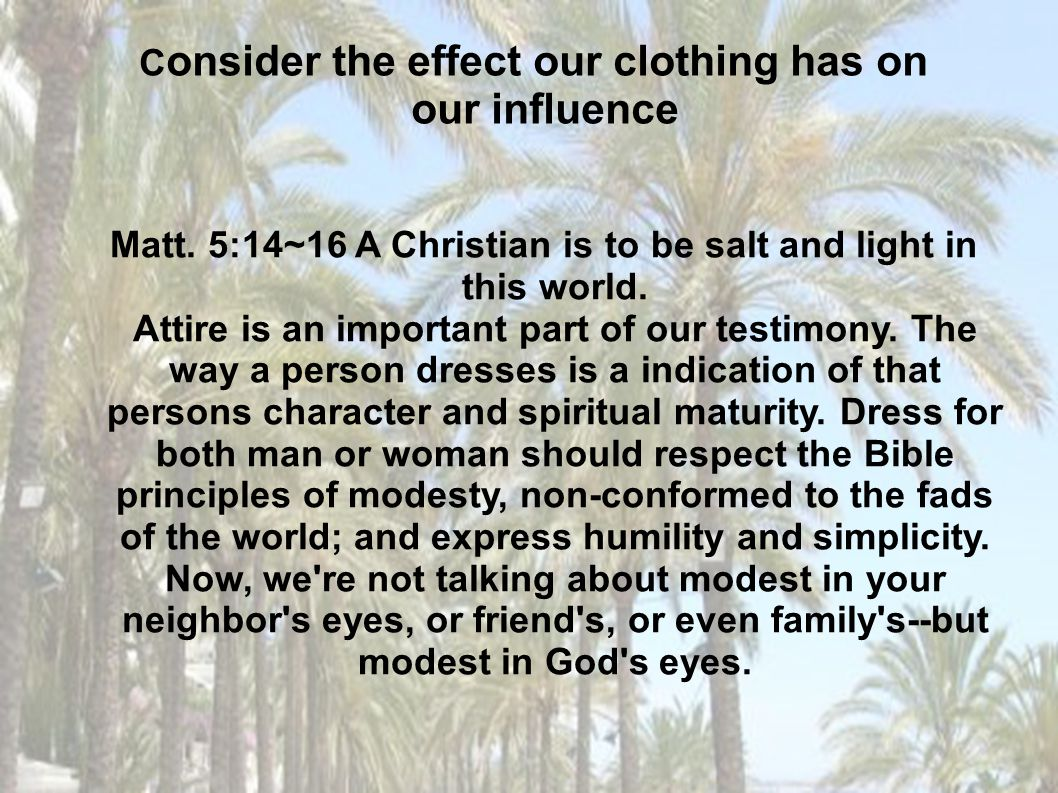 Matt. 5:14~16 A Christian is to be salt and light in this world. Attire is an important part of our testimony. The way a person dresses is a indicatio
