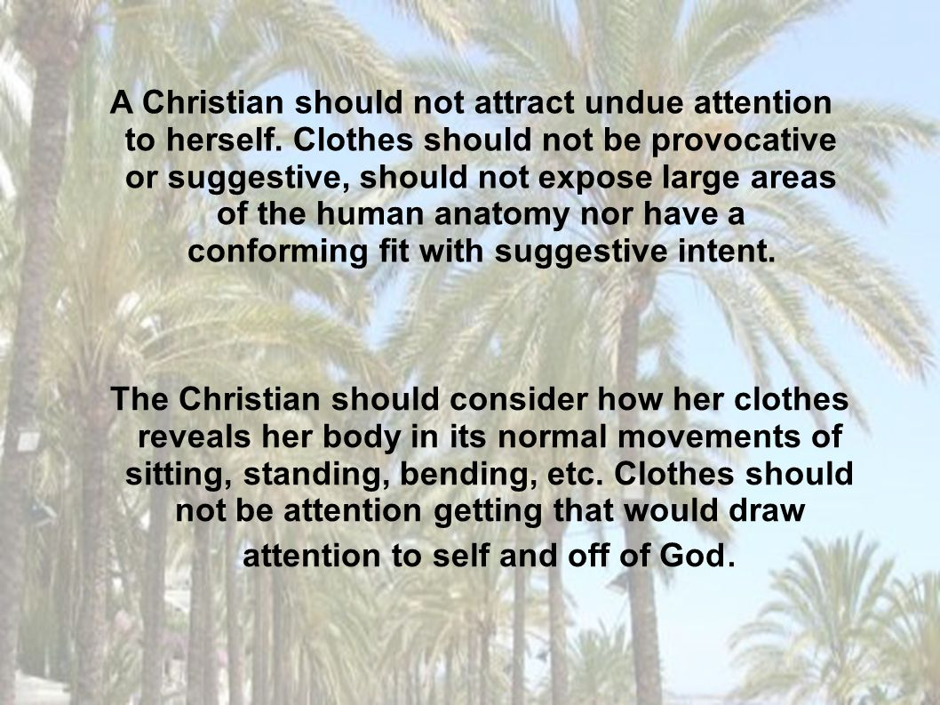The Christian should consider how her clothes reveals her body in its normal movements of sitting, standing, bending, etc. Clothes should not be atten
