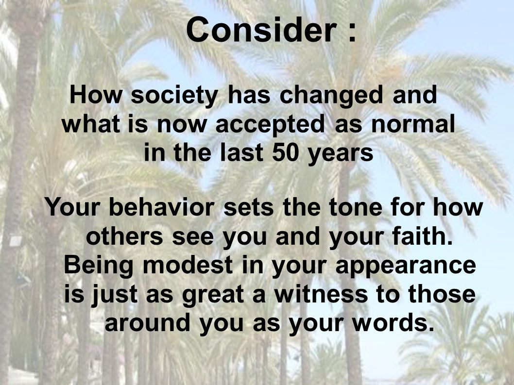 Your behavior sets the tone for how others see you and your faith. Being modest in your appearance is just as great a witness to those around you as y