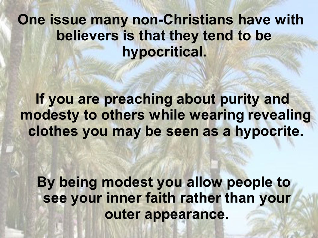 By being modest you allow people to see your inner faith rather than your outer appearance. One issue many non-Christians have with believers is that
