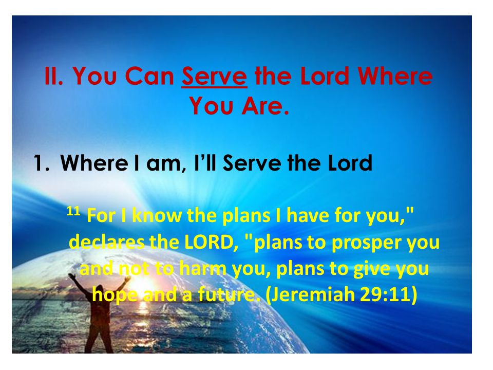 II. You Can Serve the Lord Where You Are. 1.Where I am, I'll Serve the Lord 11 For I know the plans I have for you,