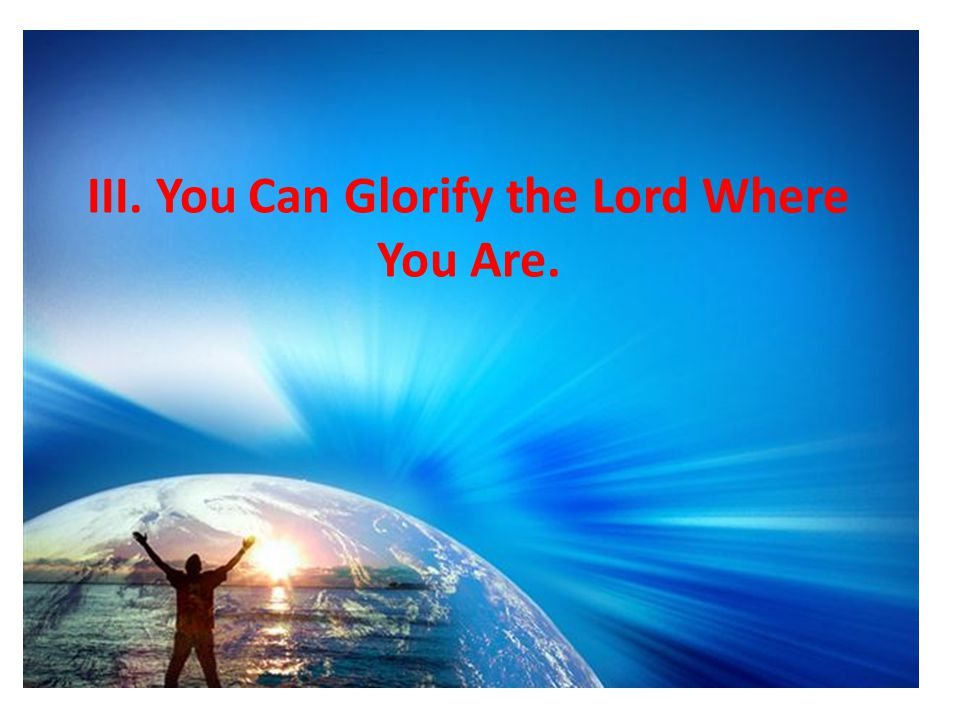 III. You Can Glorify the Lord Where You Are.
