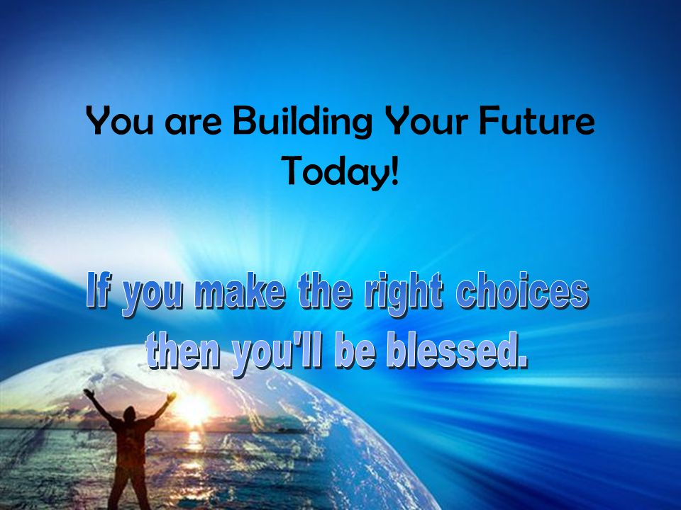 You are Building Your Future Today!