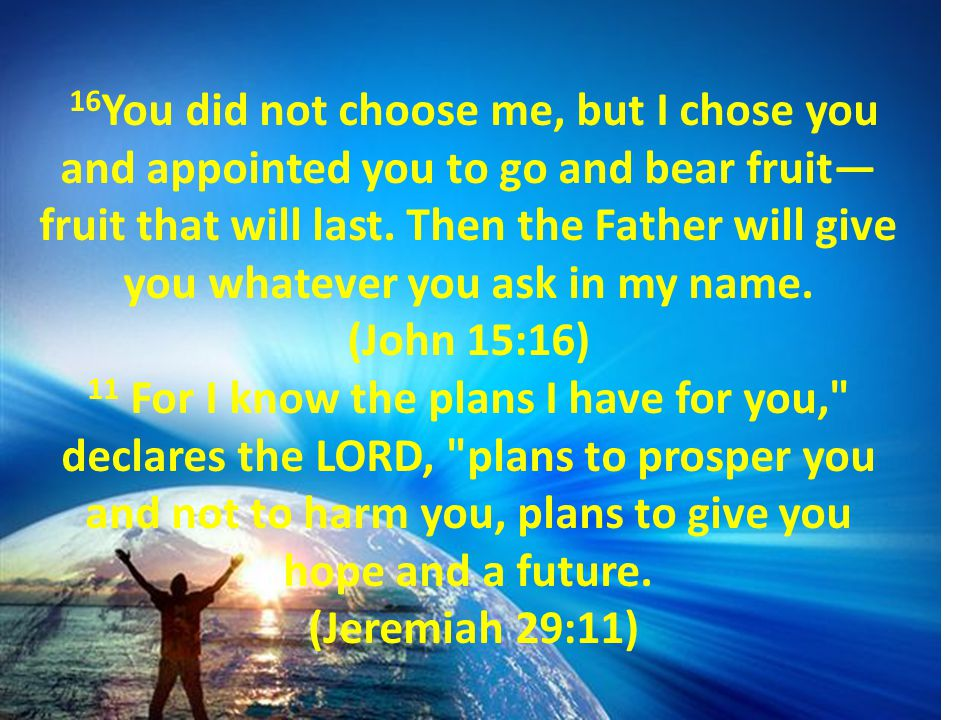 16 You did not choose me, but I chose you and appointed you to go and bear fruit— fruit that will last. Then the Father will give you whatever you ask
