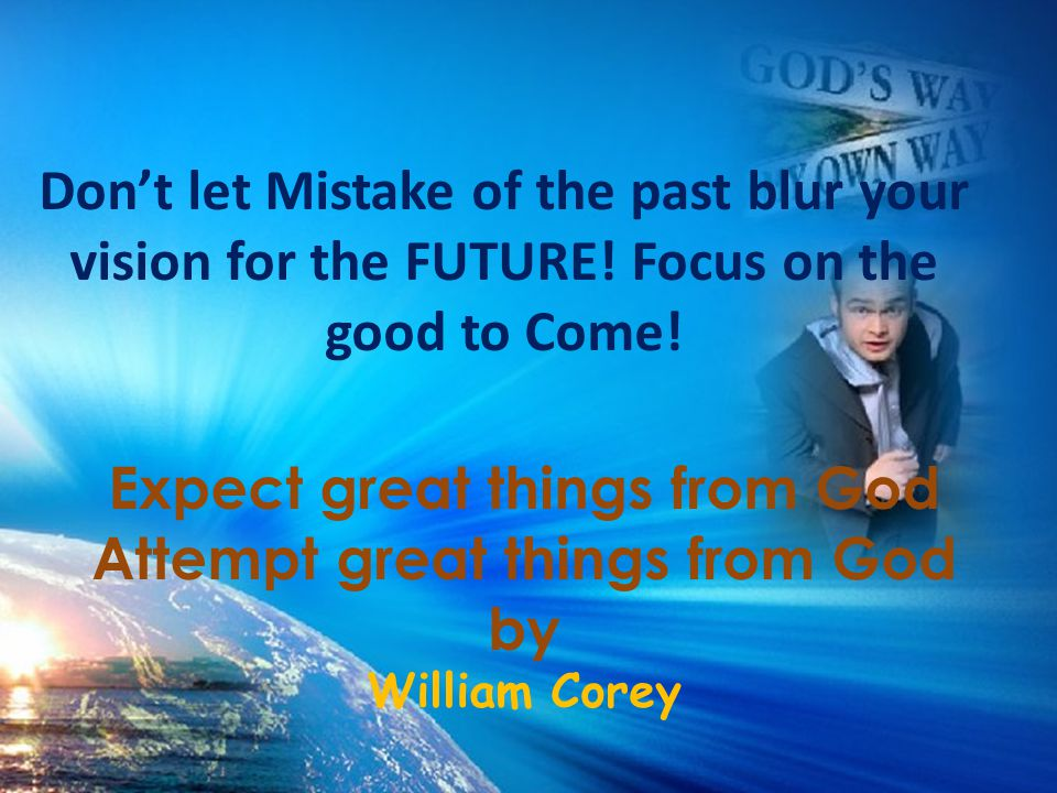 Don't let Mistake of the past blur your vision for the FUTURE! Focus on the good to Come! Expect great things from God Attempt great things from God b