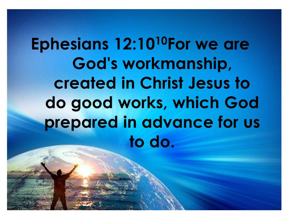 Ephesians 12:10 10 For we are God s workmanship, created in Christ Jesus to do good works, which God prepared in advance for us to do.