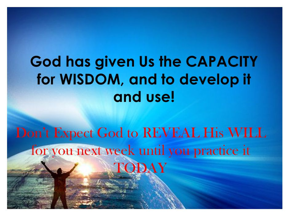 God has given Us the CAPACITY for WISDOM, and to develop it and use.