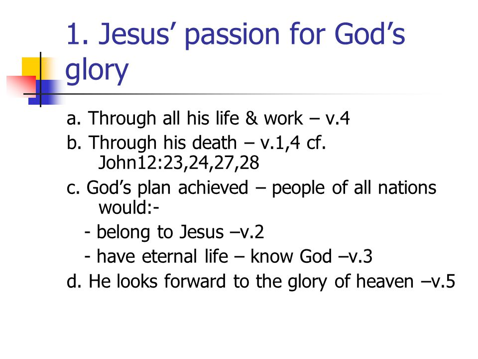 1. Jesus' passion for God's glory a. Through all his life & work – v.4 b. Through his death – v.1,4 cf. John12:23,24,27,28 c. God's plan achieved – pe