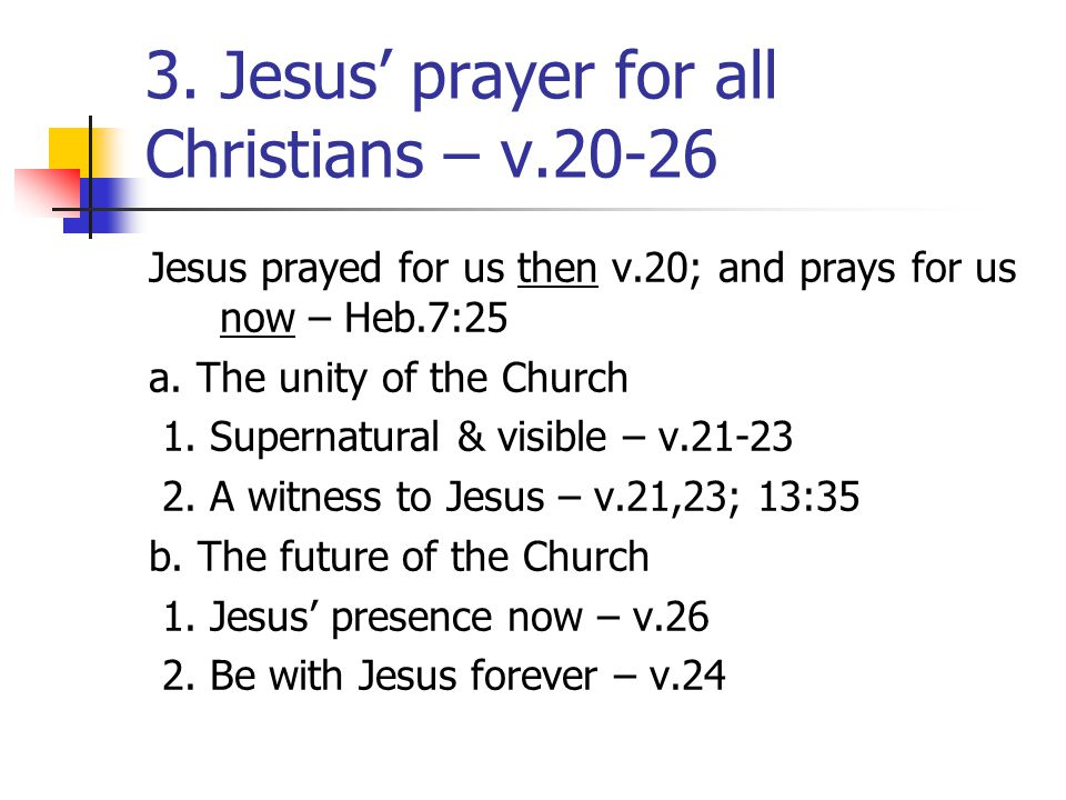 3. Jesus' prayer for all Christians – v.20-26 Jesus prayed for us then v.20; and prays for us now – Heb.7:25 a. The unity of the Church 1. Supernatura