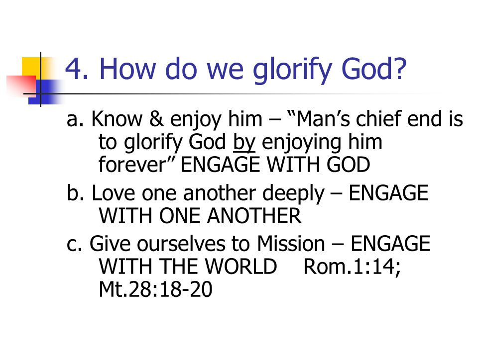 """4. How do we glorify God? a. Know & enjoy him – """"Man's chief end is to glorify God by enjoying him forever"""" ENGAGE WITH GOD b. Love one another deeply"""