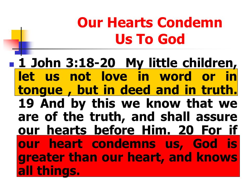Our Hearts Condemn Us To God 1 John 3:18-20 My little children, let us not love in word or in tongue, but in deed and in truth. 19 And by this we know