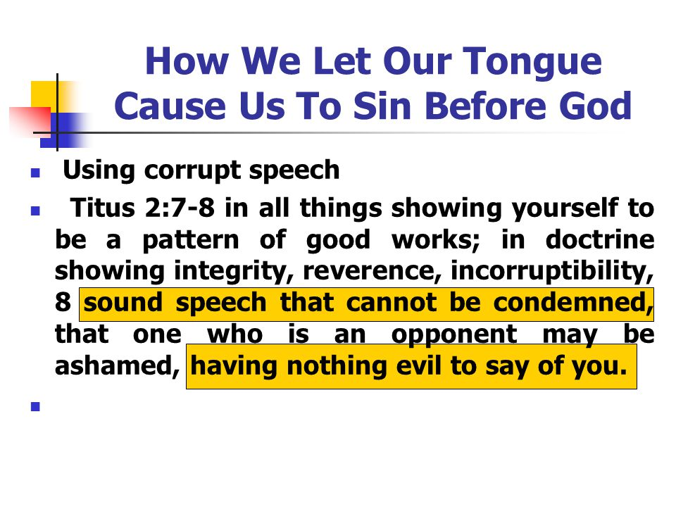 How We Let Our Tongue Cause Us To Sin Before God Using corrupt speech Titus 2:7-8 in all things showing yourself to be a pattern of good works; in doctrine showing integrity, reverence, incorruptibility, 8 sound speech that cannot be condemned, that one who is an opponent may be ashamed, having nothing evil to say of you.