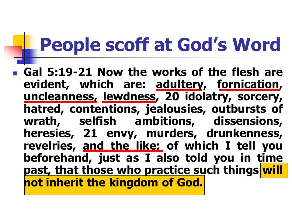 People scoff at God's Word Gal 5:19-21 Now the works of the flesh are evident, which are: adultery, fornication, uncleanness, lewdness, 20 idolatry, sorcery, hatred, contentions, jealousies, outbursts of wrath, selfish ambitions, dissensions, heresies, 21 envy, murders, drunkenness, revelries, and the like; of which I tell you beforehand, just as I also told you in time past, that those who practice such things will not inherit the kingdom of God.
