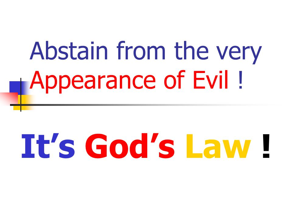 Abstain from the very Appearance of Evil ! It's God's Law !