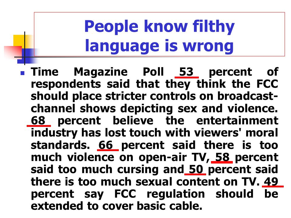 People know filthy language is wrong Time Magazine Poll 53 percent of respondents said that they think the FCC should place stricter controls on broadcast- channel shows depicting sex and violence.