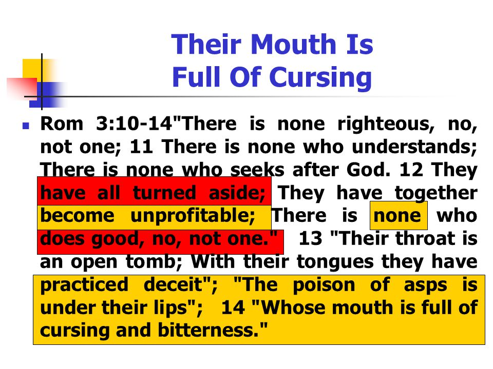 Their Mouth Is Full Of Cursing Rom 3:10-14 There is none righteous, no, not one; 11 There is none who understands; There is none who seeks after God.