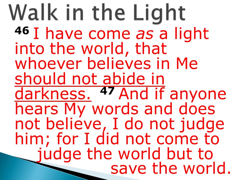 46 I have come as a light into the world, that whoever believes in Me should not abide in darkness.