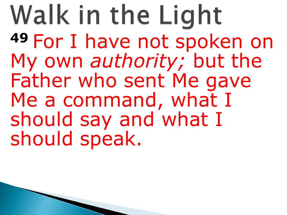 49 For I have not spoken on My own authority; but the Father who sent Me gave Me a command, what I should say and what I should speak.