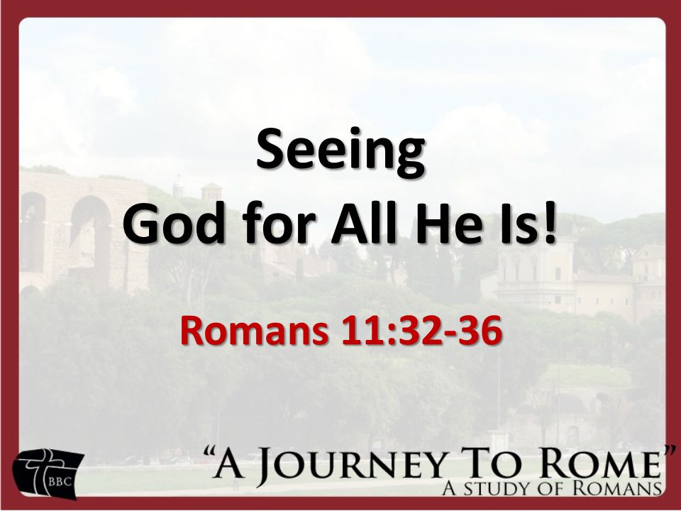 Seeing God for All He Is! Romans 11:32-36