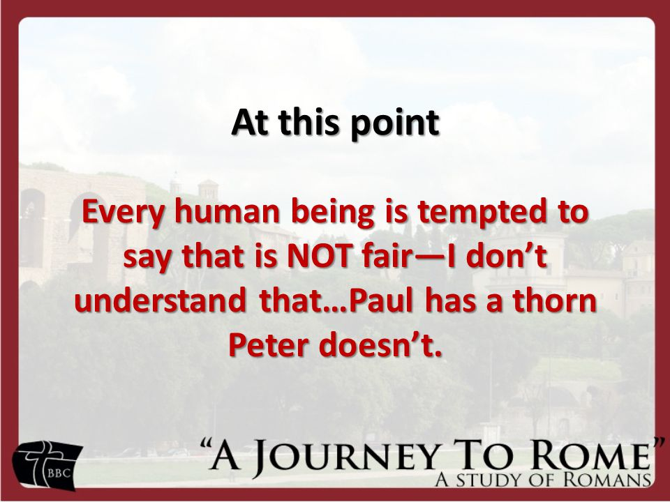 At this point Every human being is tempted to say that is NOT fair—I don't understand that…Paul has a thorn Peter doesn't.