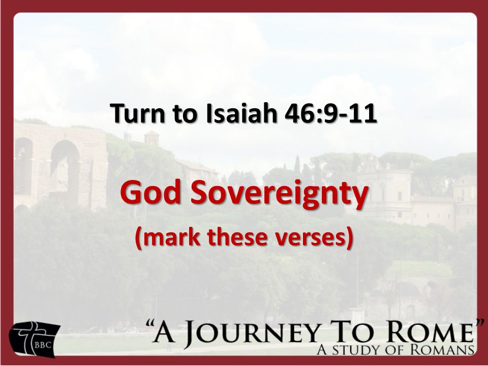 Turn to Isaiah 46:9-11 God Sovereignty (mark these verses)