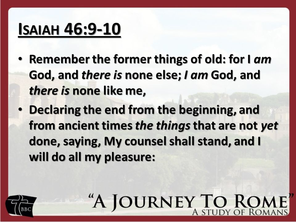 I SAIAH 46:9-10 Remember the former things of old: for I am God, and there is none else; I am God, and there is none like me, Remember the former things of old: for I am God, and there is none else; I am God, and there is none like me, Declaring the end from the beginning, and from ancient times the things that are not yet done, saying, My counsel shall stand, and I will do all my pleasure: Declaring the end from the beginning, and from ancient times the things that are not yet done, saying, My counsel shall stand, and I will do all my pleasure: