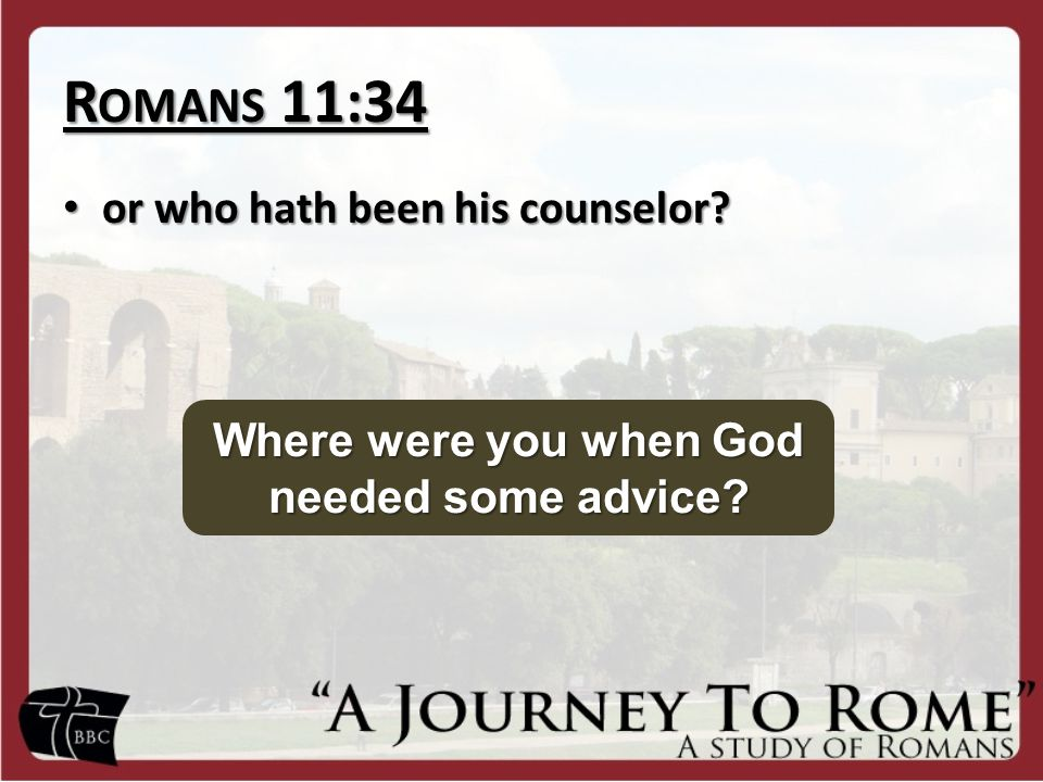 R OMANS 11:34 or who hath been his counselor. or who hath been his counselor.